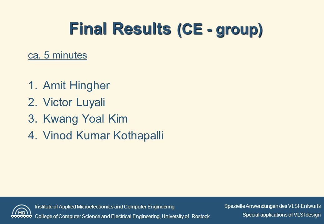 Institute of Applied Microelectronics and Computer Engineering College of Computer Science and Electrical Engineering, University of Rostock Spezielle Anwendungen des VLSI-Entwurfs Special applications of VLSI design Final Results (ET/ITTI) ca.