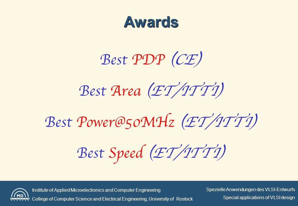 Institute of Applied Microelectronics and Computer Engineering College of Computer Science and Electrical Engineering, University of Rostock Spezielle Anwendungen des VLSI-Entwurfs Special applications of VLSI design Special Awards Best Fairness Best Presentations