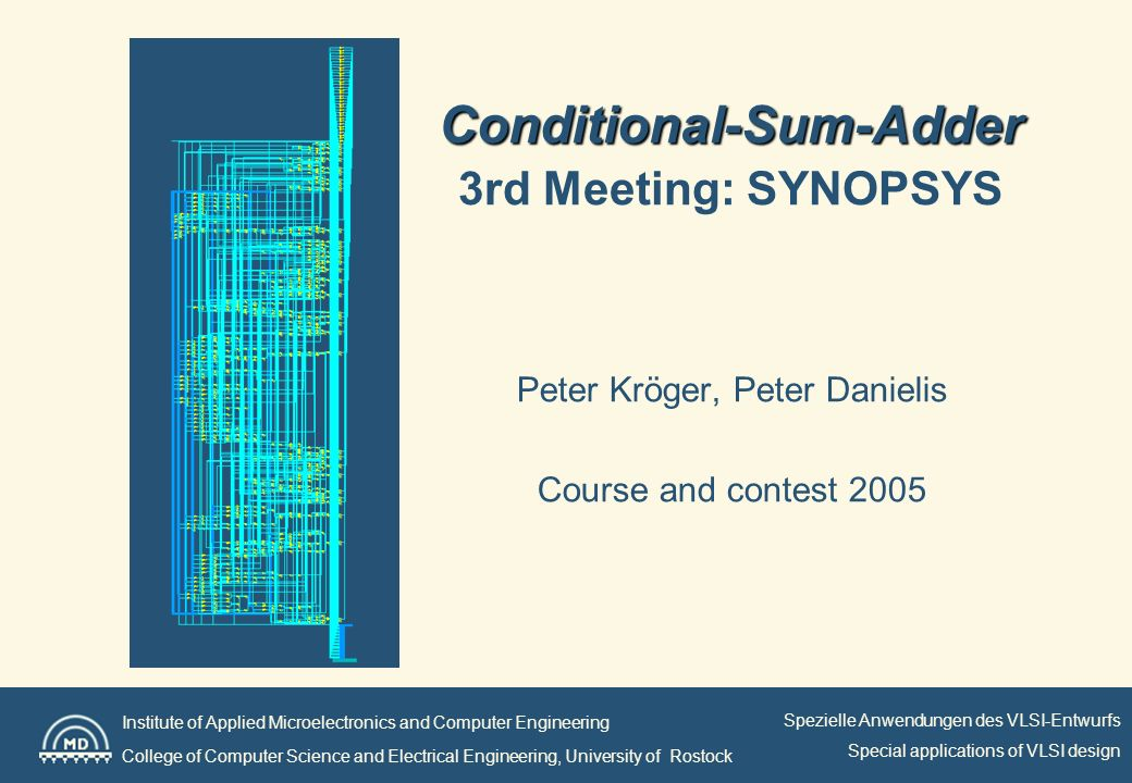 Institute of Applied Microelectronics and Computer Engineering College of Computer Science and Electrical Engineering, University of Rostock Spezielle Anwendungen des VLSI-Entwurfs Special applications of VLSI design Selected options for optimization Optimization only for speed Power and area only determined for last step Selected optionResult (adder_top) frequency = 550 MHz compile –exact_map –ungroup_all Data arrival time: 1,78 ns 561,8 MHz frequency = 550 MHz -boundary_optimization compile –exact_map -boundary_optimization –ungroup_all Data arrival time: 1,78 ns 561,8 MHz frequency = 550 MHz –map_effort high compile –exact_map –map_effort high -boundary_optimization –ungroup_all Data arrival time: 1,76 ns 568,2 MHz frequency = 800 MHz compile –exact_map –map_effort high -boundary_optimization –ungroup_all Data arrival time: 1,19 ns 840,34 MHz frequency = 900 MHz set_ultra_optimization -force compile –exact_map –map_effort high -boundary_optimization –ungroup_all Data arrival time: 1,07 ns 934,58 MHz