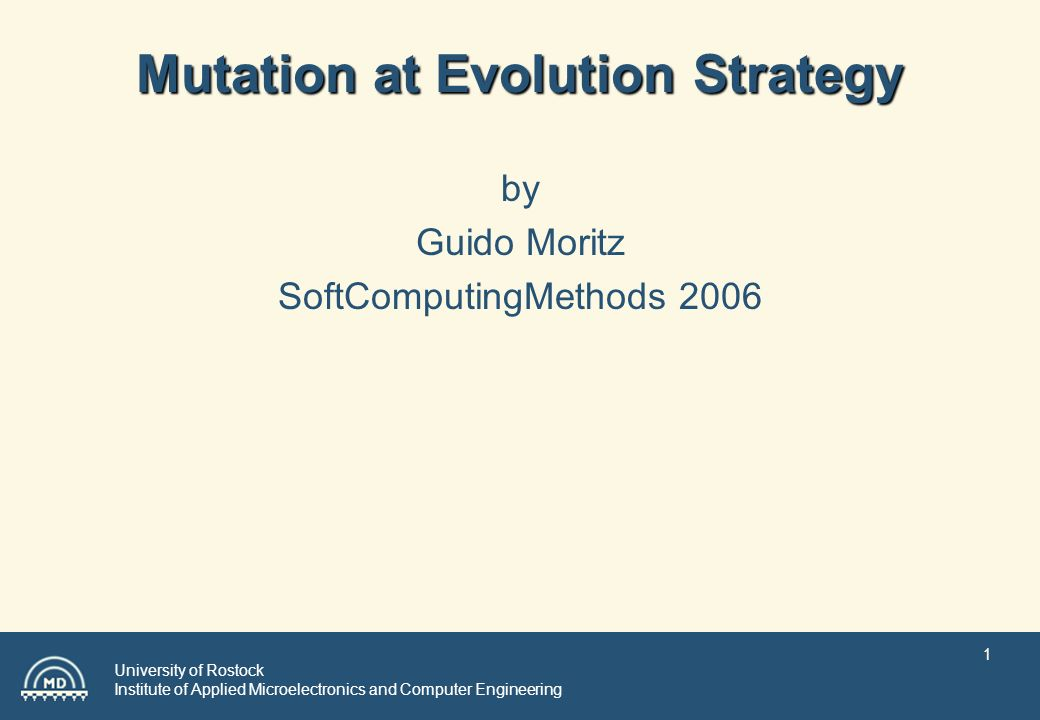 University of Rostock Institute of Applied Microelectronics and Computer Engineering 1 Mutation at Evolution Strategy by Guido Moritz SoftComputingMethods 2006