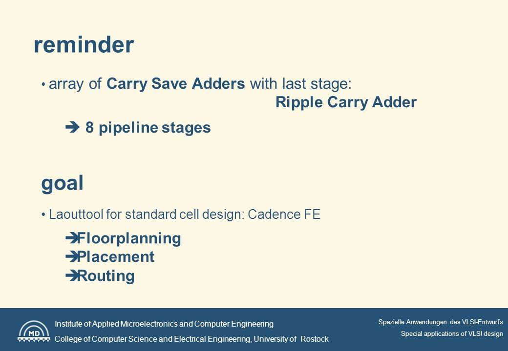 Institute of Applied Microelectronics and Computer Engineering College of Computer Science and Electrical Engineering, University of Rostock Spezielle Anwendungen des VLSI-Entwurfs Special applications of VLSI design array of Carry Save Adders with last stage: Ripple Carry Adder 8 pipeline stages reminder goal Laouttool for standard cell design: Cadence FE Floorplanning Placement Routing