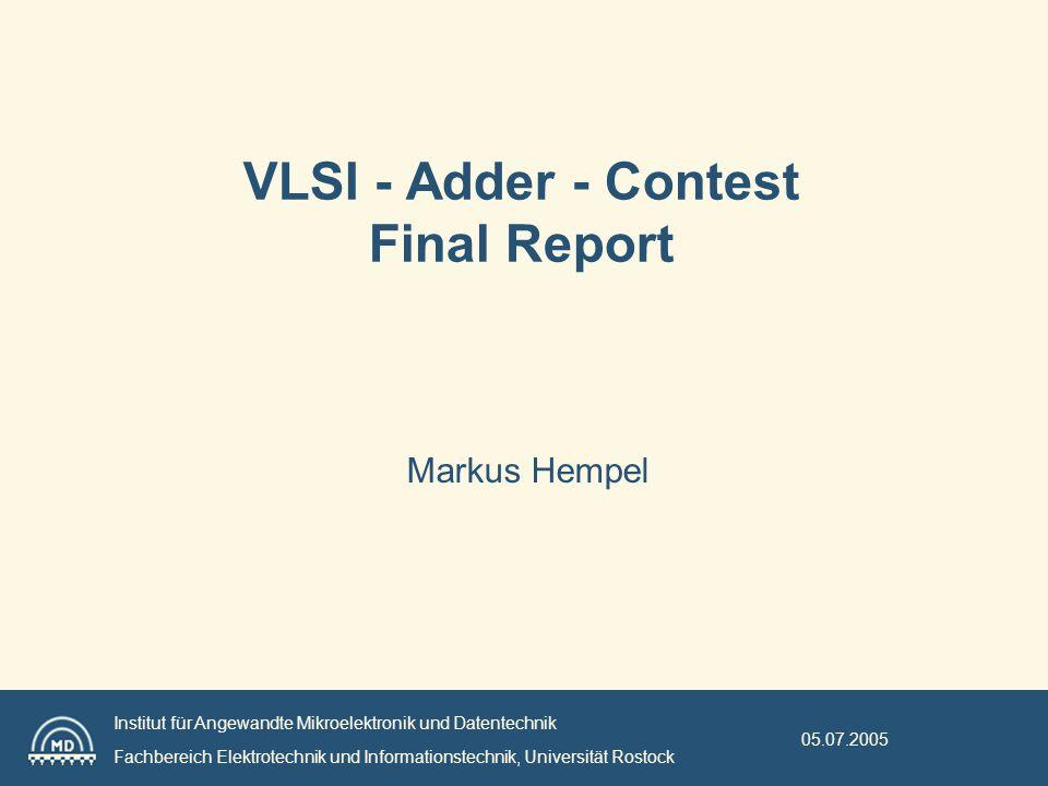 Institut für Angewandte Mikroelektronik und Datentechnik Fachbereich Elektrotechnik und Informationstechnik, Universität Rostock 05.07.2005 VLSI - Adder - Contest Final Report Markus Hempel