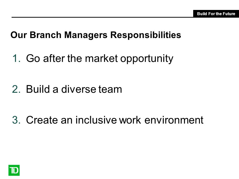 Build For the Future Our Branch Managers Responsibilities 1.Go after the market opportunity 2.Build a diverse team 3.Create an inclusive work environm