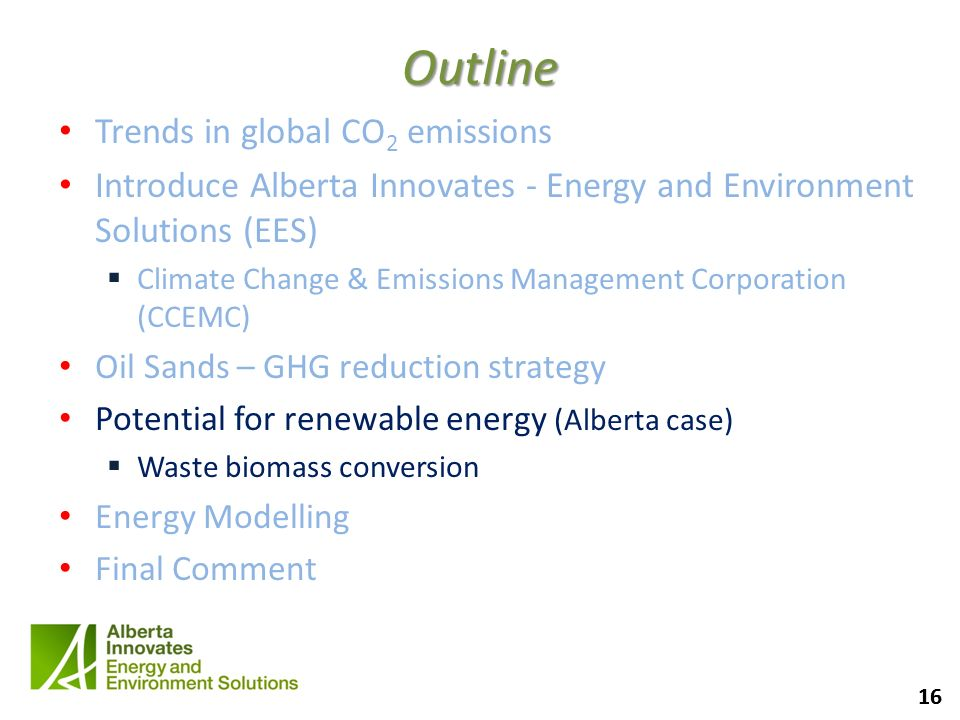 16 Outline Trends in global CO 2 emissions Introduce Alberta Innovates - Energy and Environment Solutions (EES) Climate Change & Emissions Management