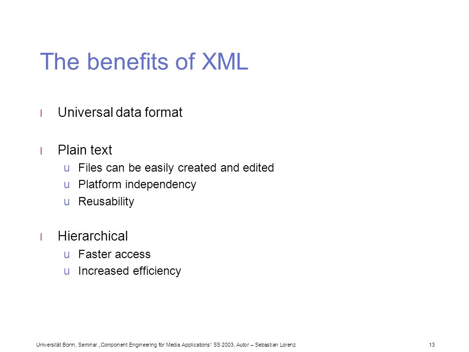 Universität Bonn, Seminar Component Engineering for Media Applications SS 2003, Autor – Sebastian Lorenz 13 The benefits of XML l Universal data format l Plain text uFiles can be easily created and edited uPlatform independency uReusability l Hierarchical uFaster access uIncreased efficiency