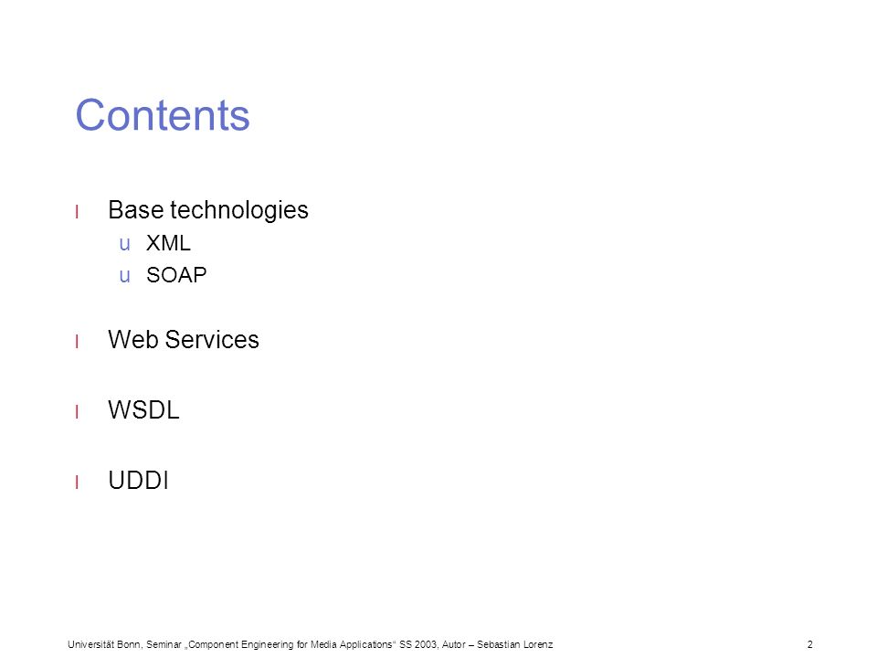 Universität Bonn, Seminar Component Engineering for Media Applications SS 2003, Autor – Sebastian Lorenz 2 Contents l Base technologies uXML uSOAP l Web Services l WSDL l UDDI