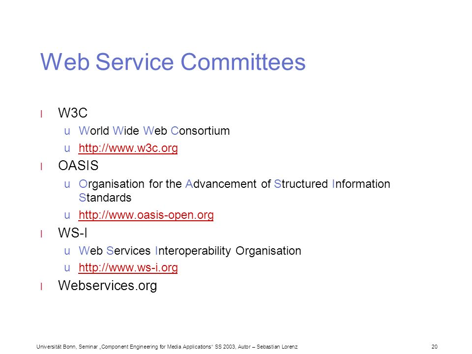 Universität Bonn, Seminar Component Engineering for Media Applications SS 2003, Autor – Sebastian Lorenz 20 Web Service Committees l W3C uWorld Wide Web Consortium uhttp://www.w3c.orghttp://www.w3c.org l OASIS uOrganisation for the Advancement of Structured Information Standards uhttp://www.oasis-open.orghttp://www.oasis-open.org l WS-I uWeb Services Interoperability Organisation uhttp://www.ws-i.orghttp://www.ws-i.org l Webservices.org