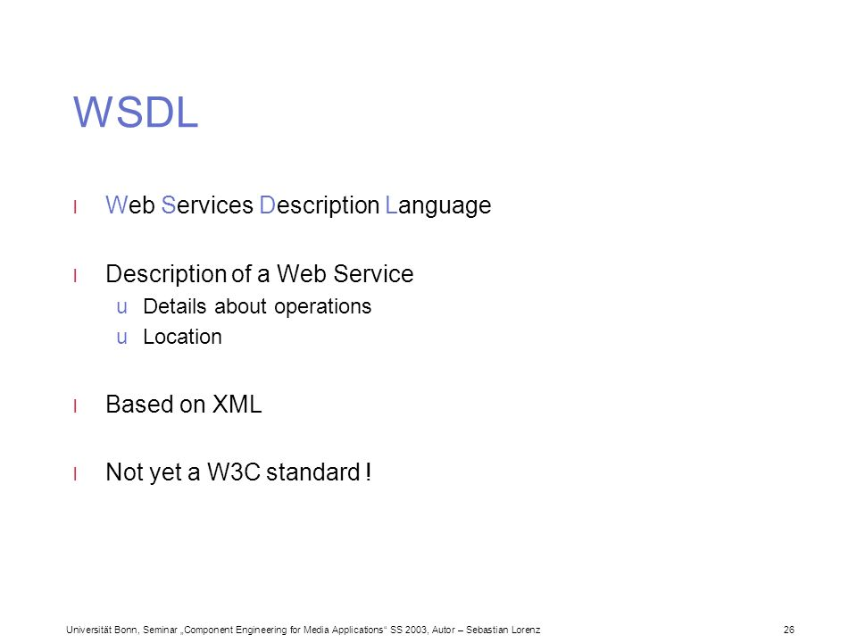 Universität Bonn, Seminar Component Engineering for Media Applications SS 2003, Autor – Sebastian Lorenz 26 WSDL l Web Services Description Language l Description of a Web Service uDetails about operations uLocation l Based on XML l Not yet a W3C standard !