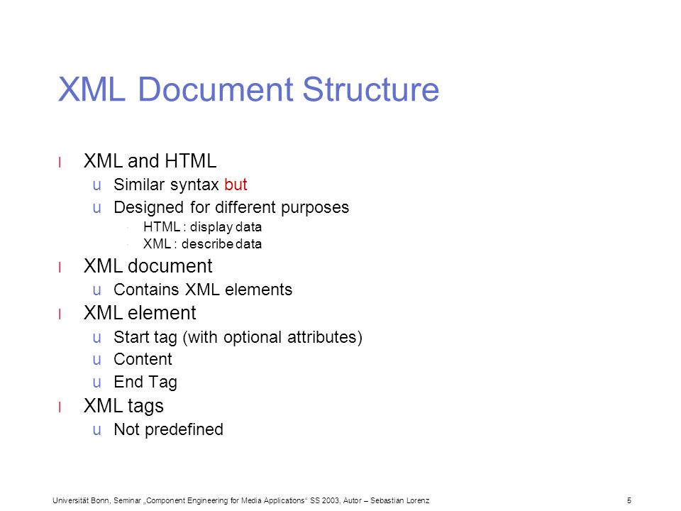 Universität Bonn, Seminar Component Engineering for Media Applications SS 2003, Autor – Sebastian Lorenz 5 XML Document Structure l XML and HTML uSimilar syntax but uDesigned for different purposes · HTML : display data · XML : describe data l XML document uContains XML elements l XML element uStart tag (with optional attributes) uContent uEnd Tag l XML tags uNot predefined