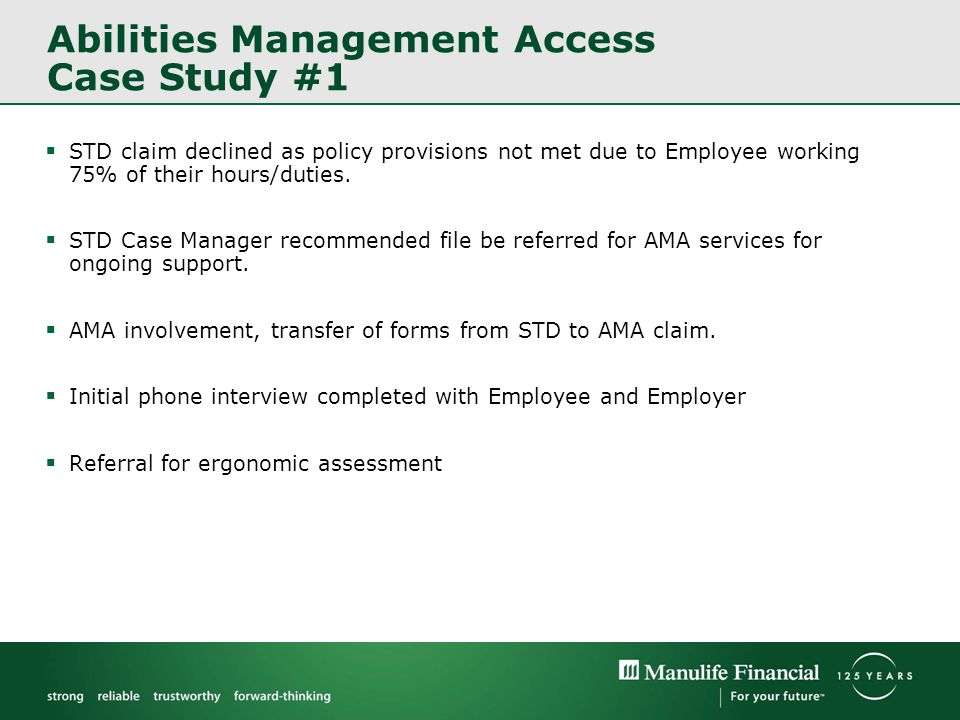 Abilities Management Access Case Study #1 STD claim declined as policy provisions not met due to Employee working 75% of their hours/duties.