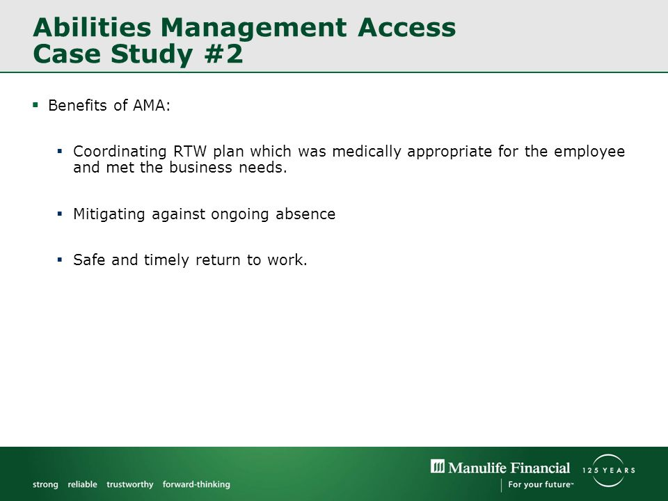 Abilities Management Access Case Study #2 Benefits of AMA: Coordinating RTW plan which was medically appropriate for the employee and met the business needs.