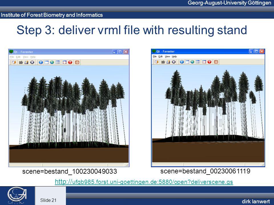 Institute of Forest Biometry and Informatics Georg-August-University Göttingen Step 3: deliver vrml file with resulting stand dirk lanwert http:// ufgb985.forst.uni-goettingen.de:5880/open deliverscene.gs scene=bestand_100230049033 scene=bestand_00230061119 Slide 21
