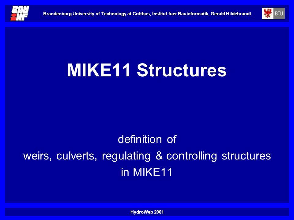 HydroWeb 2001 Brandenburg University of Technology at Cottbus, Institut fuer Bauinformatik, Gerald Hildebrandt MIKE11 Structures definition of weirs, culverts, regulating & controlling structures in MIKE11