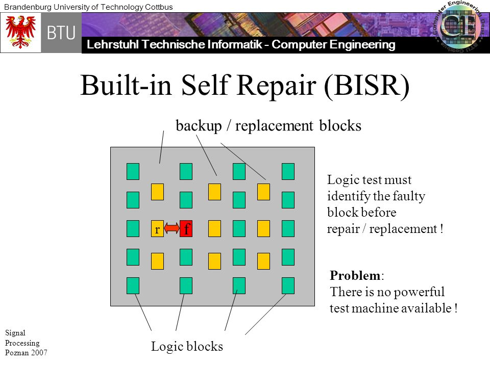 Lehrstuhl Technische Informatik - Computer Engineering Brandenburg University of Technology Cottbus Signal Processing Poznan 2007 Built-in Self Repair (BISR) f Logic blocks r backup / replacement blocks Logic test must identify the faulty block before repair / replacement .