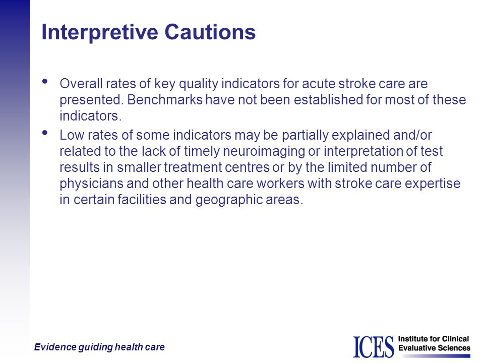 Evidence guiding health care Interpretive Cautions Overall rates of key quality indicators for acute stroke care are presented. Benchmarks have not be