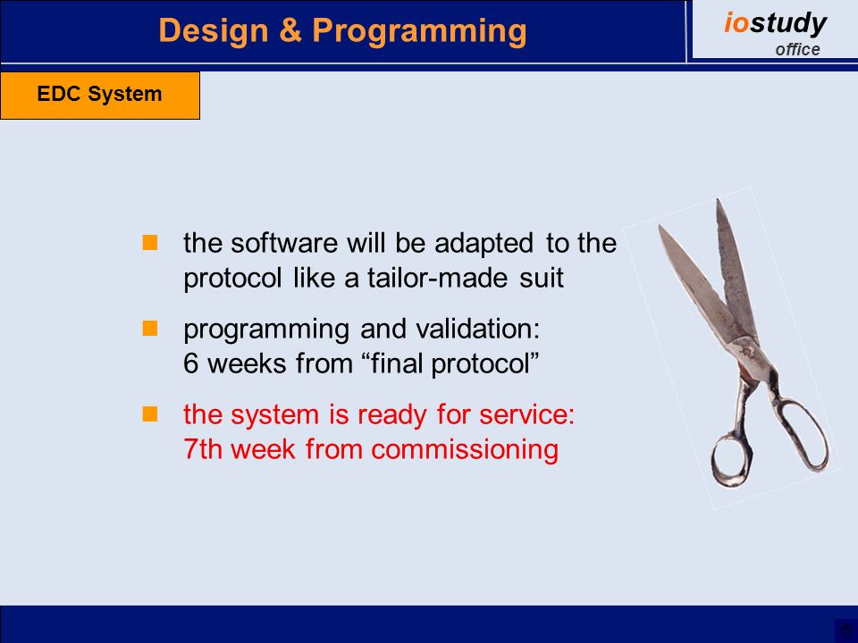 Design & Programming the software will be adapted to the protocol like a tailor-made suit programming and validation: 6 weeks from final protocol the system is ready for service: 7th week from commissioning EDC System iostudy office