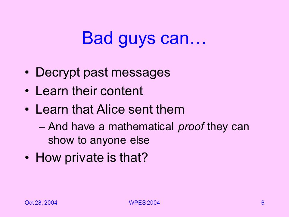Oct 28, 2004WPES Bad guys can… Decrypt past messages Learn their content Learn that Alice sent them –And have a mathematical proof they can show to anyone else How private is that