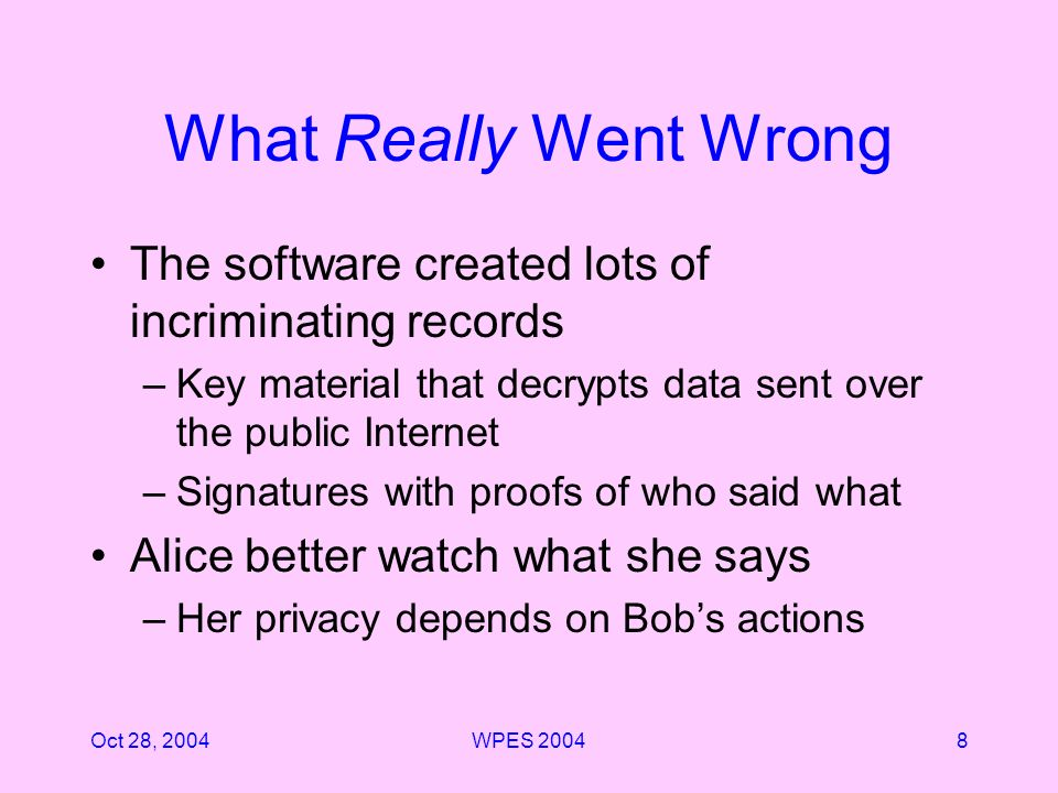 Oct 28, 2004WPES What Really Went Wrong The software created lots of incriminating records –Key material that decrypts data sent over the public Internet –Signatures with proofs of who said what Alice better watch what she says –Her privacy depends on Bobs actions