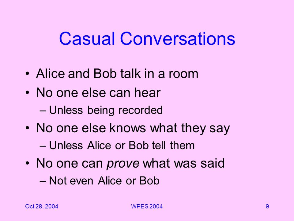Oct 28, 2004WPES Casual Conversations Alice and Bob talk in a room No one else can hear –Unless being recorded No one else knows what they say –Unless Alice or Bob tell them No one can prove what was said –Not even Alice or Bob