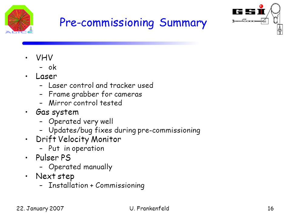 22. January 2007U. Frankenfeld16 Pre-commissioning Summary VHV –ok Laser –Laser control and tracker used –Frame grabber for cameras –Mirror control te