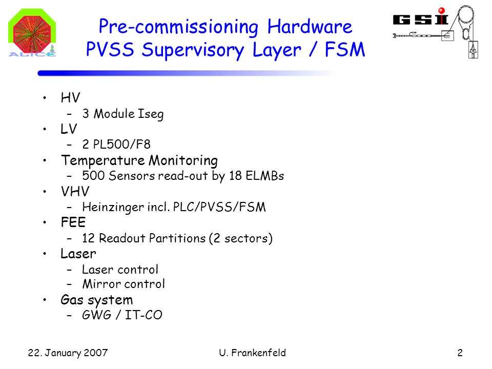 22. January 2007U. Frankenfeld2 Pre-commissioning Hardware PVSS Supervisory Layer / FSM HV –3 Module Iseg LV –2 PL500/F8 Temperature Monitoring –500 S