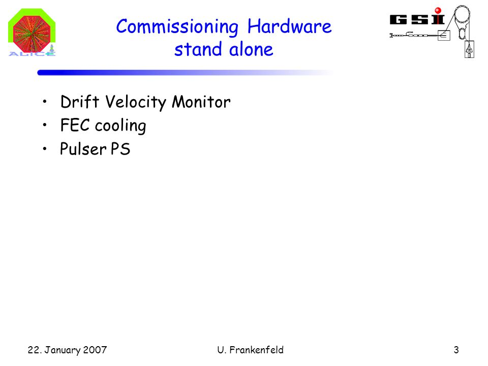 22. January 2007U. Frankenfeld3 Commissioning Hardware stand alone Drift Velocity Monitor FEC cooling Pulser PS