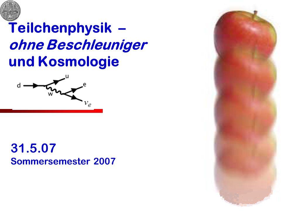 Teilchenphysik – ohne Beschleuniger und Kosmologie 31.5.07 Sommersemester 2007