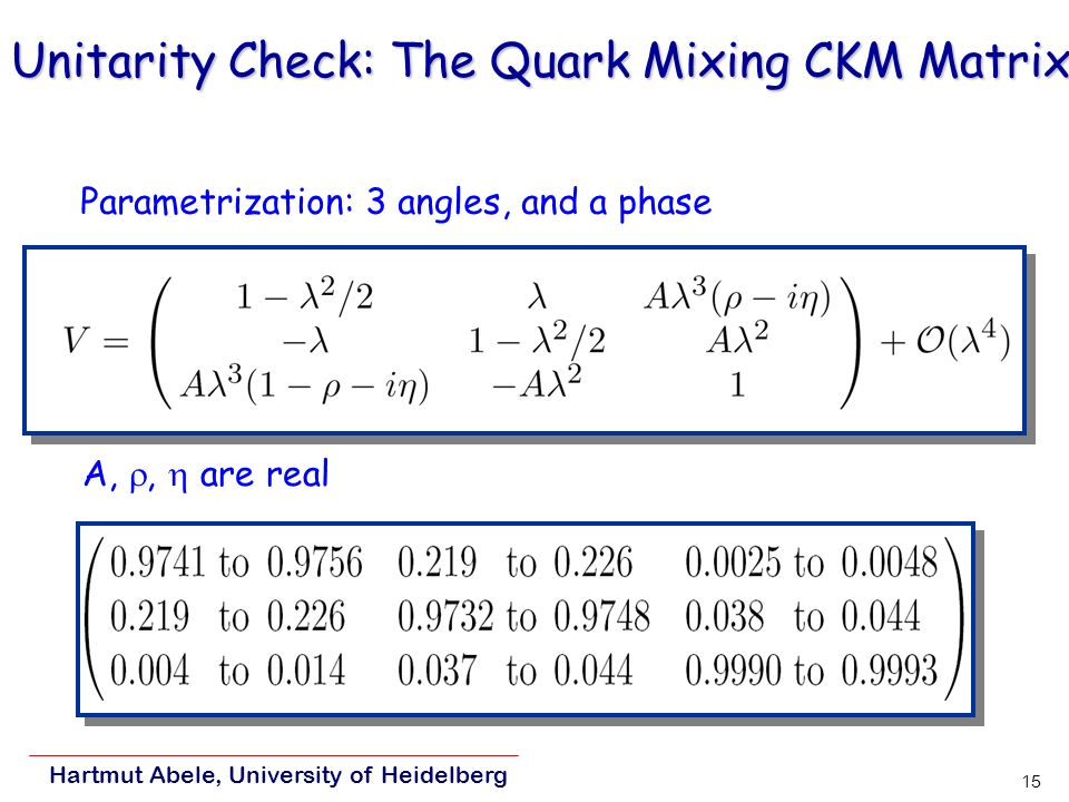 Hartmut Abele, University of Heidelberg 15 Unitarity Check: The Quark Mixing CKM Matrix Parametrization: 3 angles, and a phase A,, are real