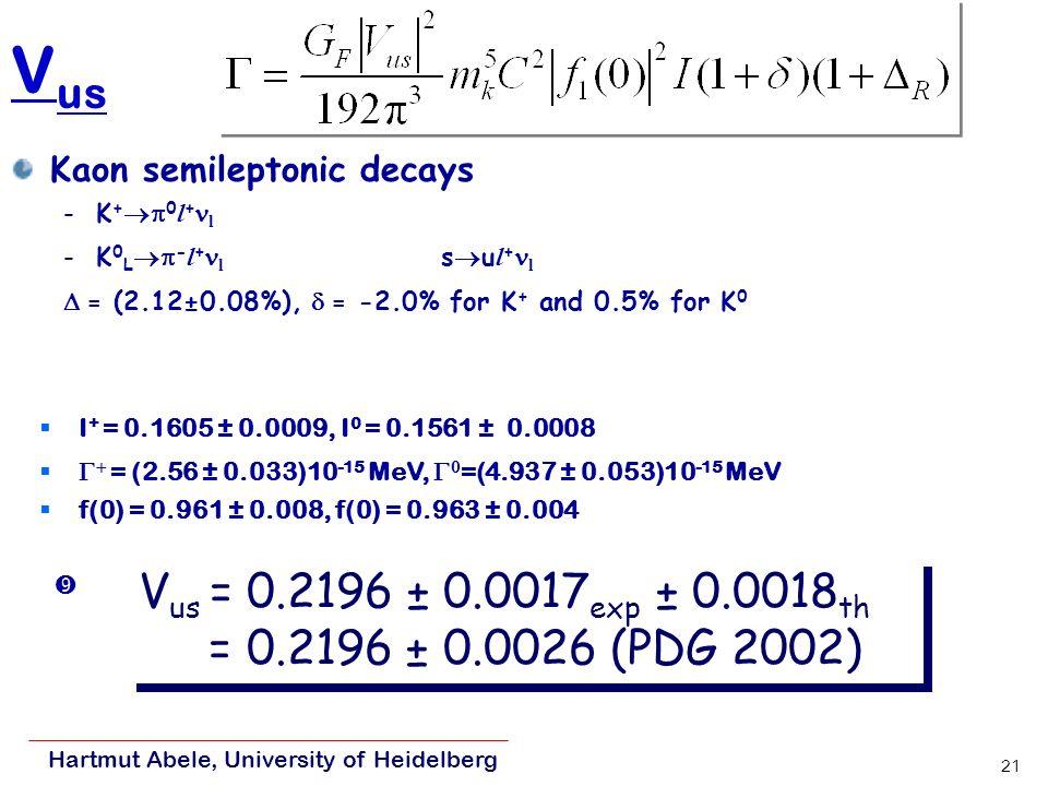 Hartmut Abele, University of Heidelberg 21 V us Kaon semileptonic decays -K + 0 l + l -K 0 L - l + l s u l + l = (2.12±0.08%), = -2.0% for K + and 0.5