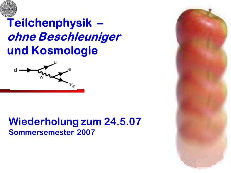 Teilchenphysik – ohne Beschleuniger und Kosmologie Wiederholung zum 24.5.07 Sommersemester 2007