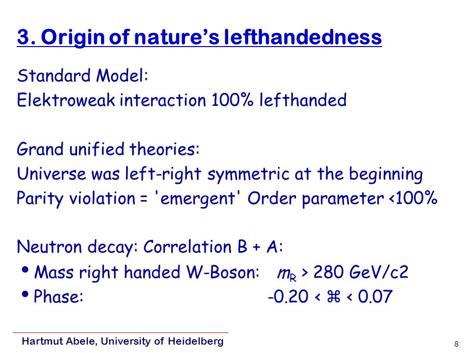 8 3. Origin of natures lefthandedness Standard Model: Elektroweak interaction 100% lefthanded Grand unified theories: Universe was left-right symmetri