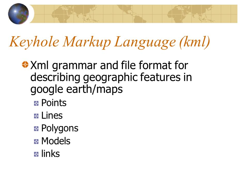 Keyhole Markup Language (kml) Xml grammar and file format for describing geographic features in google earth/maps Points Lines Polygons Models links