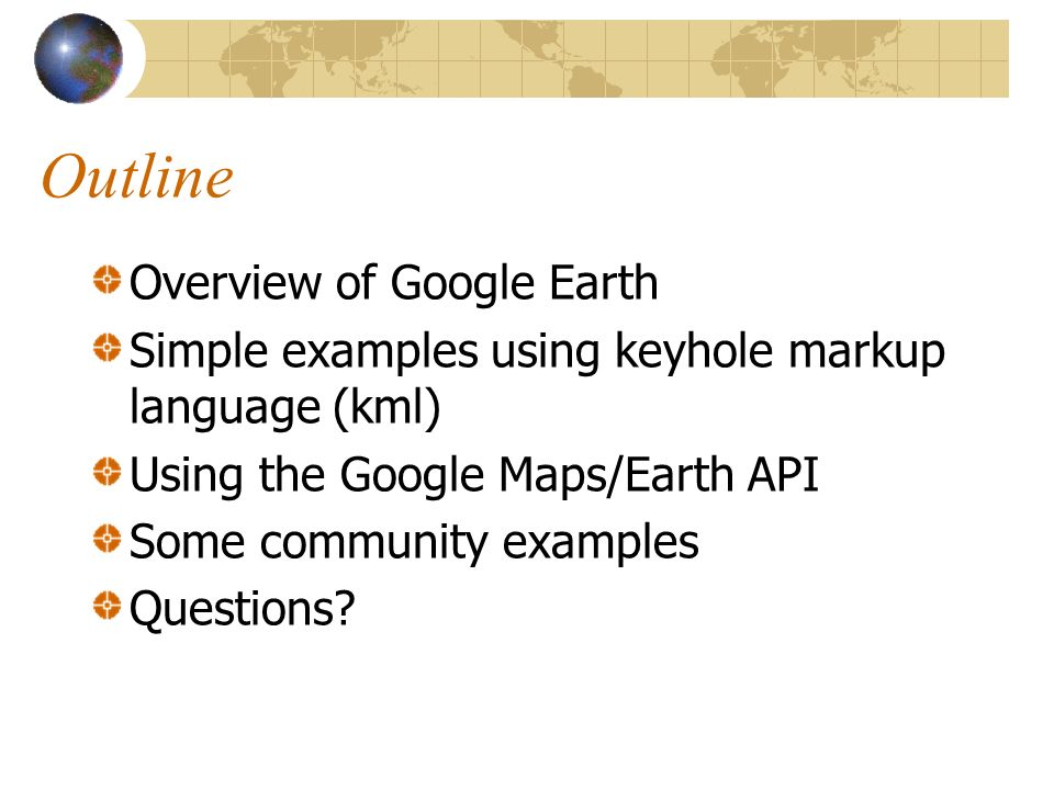 Outline Overview of Google Earth Simple examples using keyhole markup language (kml) Using the Google Maps/Earth API Some community examples Questions