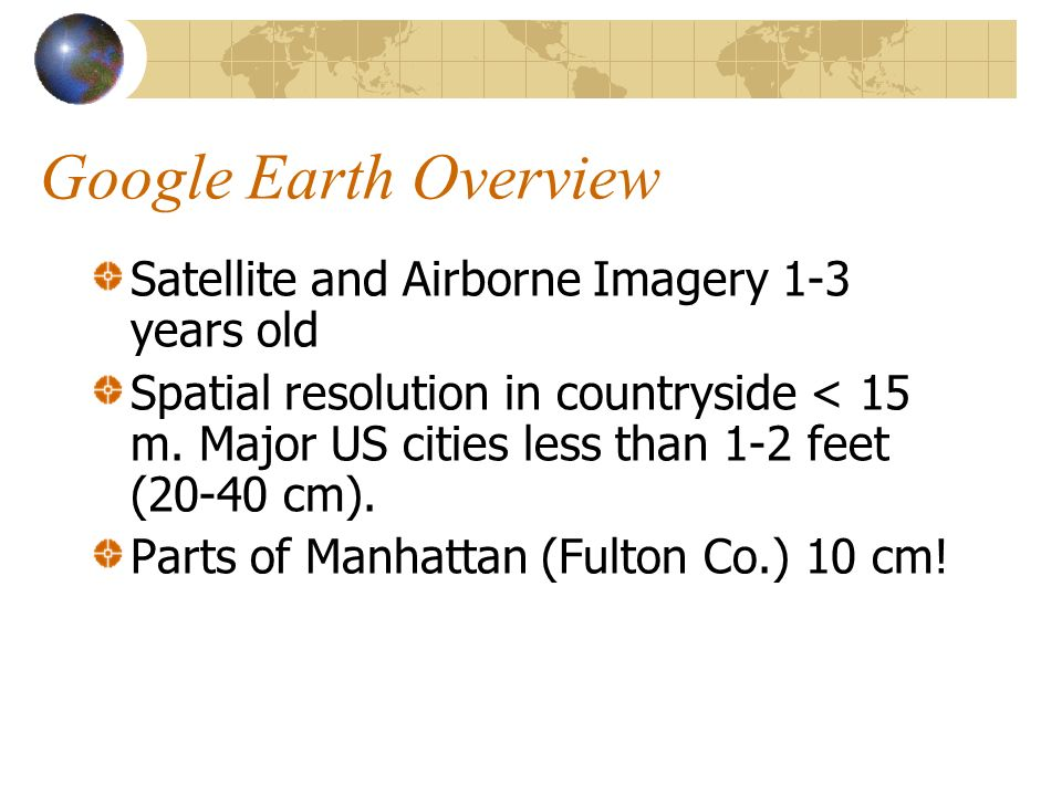 Google Earth Overview Satellite and Airborne Imagery 1-3 years old Spatial resolution in countryside < 15 m.