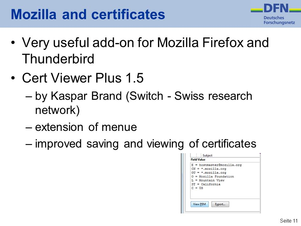 Seite 11 Mozilla and certificates Very useful add-on for Mozilla Firefox and Thunderbird Cert Viewer Plus 1.5 –by Kaspar Brand (Switch - Swiss researc