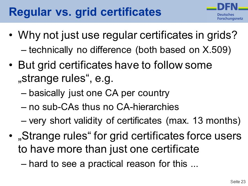 Seite 23 Regular vs. grid certificates Why not just use regular certificates in grids? –technically no difference (both based on X.509) But grid certi