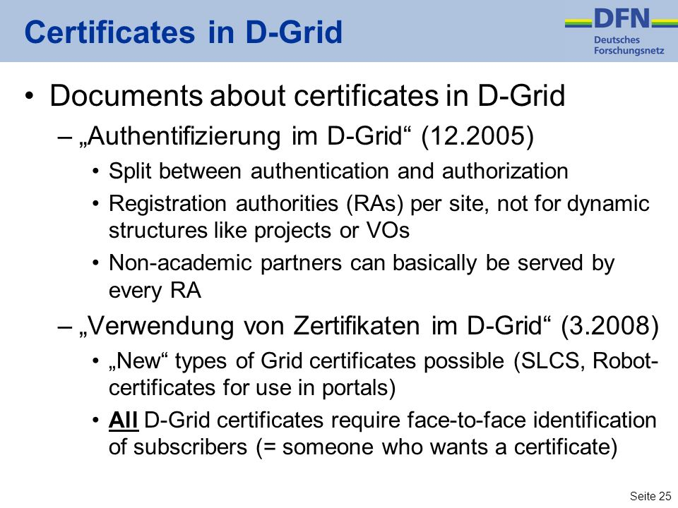 Seite 25 Certificates in D-Grid Documents about certificates in D-Grid –Authentifizierung im D-Grid (12.2005) Split between authentication and authori