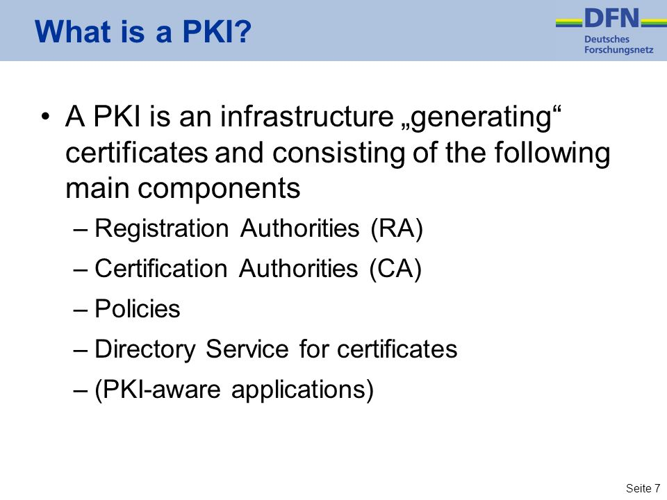 Seite 7 What is a PKI? A PKI is an infrastructure generating certificates and consisting of the following main components –Registration Authorities (R