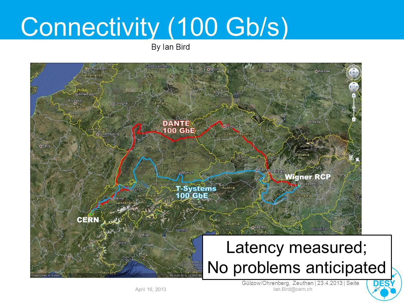 Gülzow/Ohrenberg, Zeuthen | 23.4.2013 | Seite Connectivity (100 Gb/s) April 16, 2013 Ian.Bird@cern.ch21 Latency measured; No problems anticipated By I