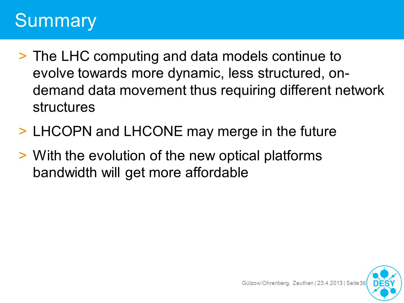 Gülzow/Ohrenberg, Zeuthen | 23.4.2013 | Seite 36 Summary >The LHC computing and data models continue to evolve towards more dynamic, less structured,