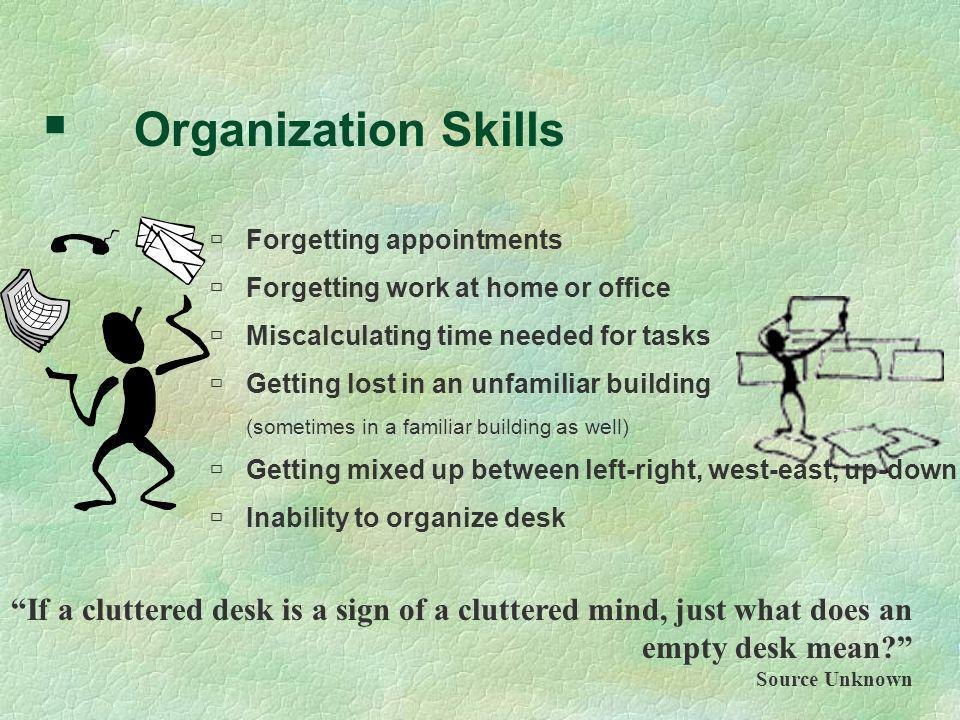 Organization Skills Forgetting appointments Forgetting work at home or office Miscalculating time needed for tasks Getting lost in an unfamiliar build