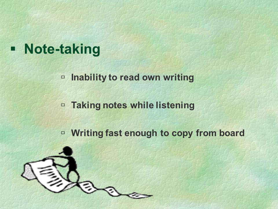 Note-taking Inability to read own writing Taking notes while listening Writing fast enough to copy from board