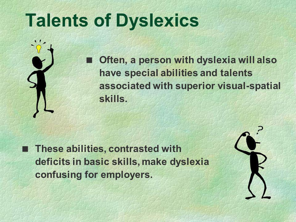 Talents of Dyslexics Often, a person with dyslexia will also have special abilities and talents associated with superior visual-spatial skills. These