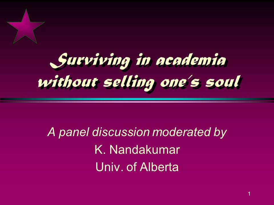 1 Surviving in academia without selling ones soul A panel discussion moderated by K.