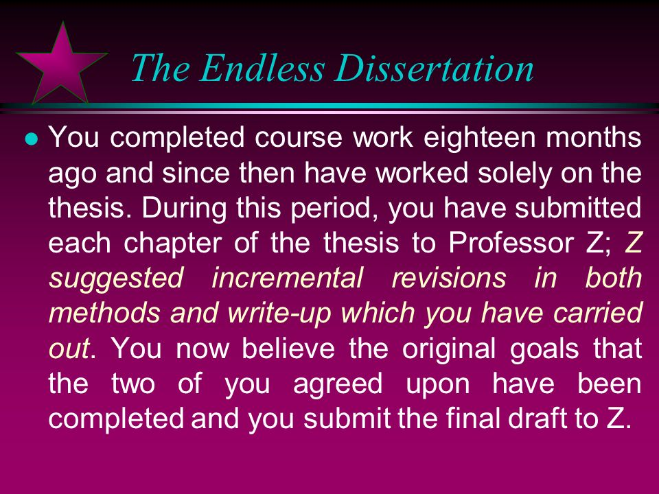 The Endless Dissertation l You have been pursuing doctoral studies in Engineering at X U for six years. You chose to do a thesis with Professor Z, des