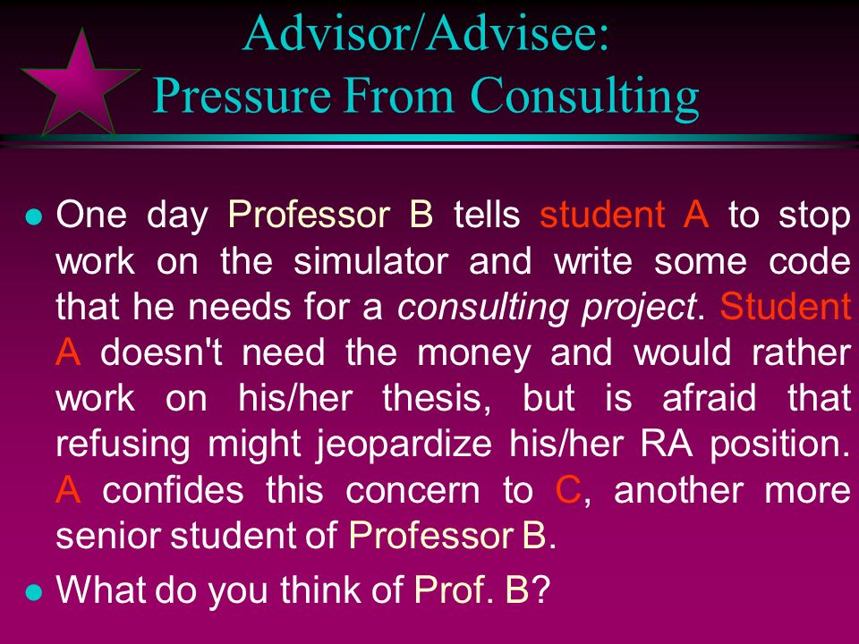 Advisor/Advisee: Pressure From Consulting l Student A has been a graduate student at MIT for three years, but has made little progress on a dissertati