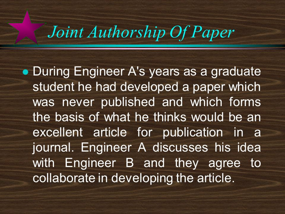 Joint Authorship Of Paper l During Engineer A s years as a graduate student he had developed a paper which was never published and which forms the basis of what he thinks would be an excellent article for publication in a journal.