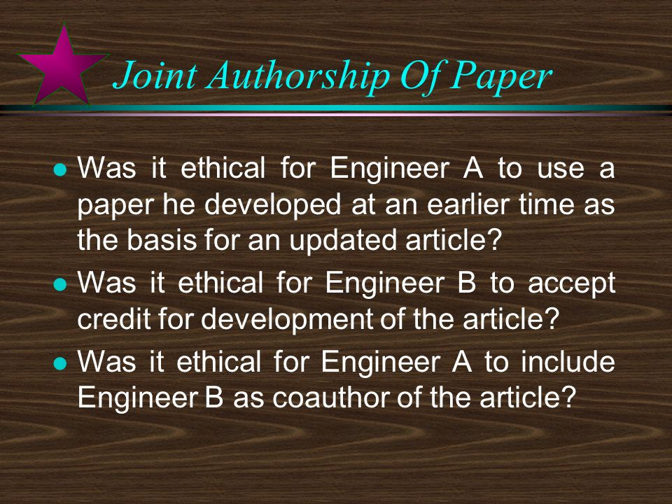 Joint Authorship Of Paper l Was it ethical for Engineer A to use a paper he developed at an earlier time as the basis for an updated article.