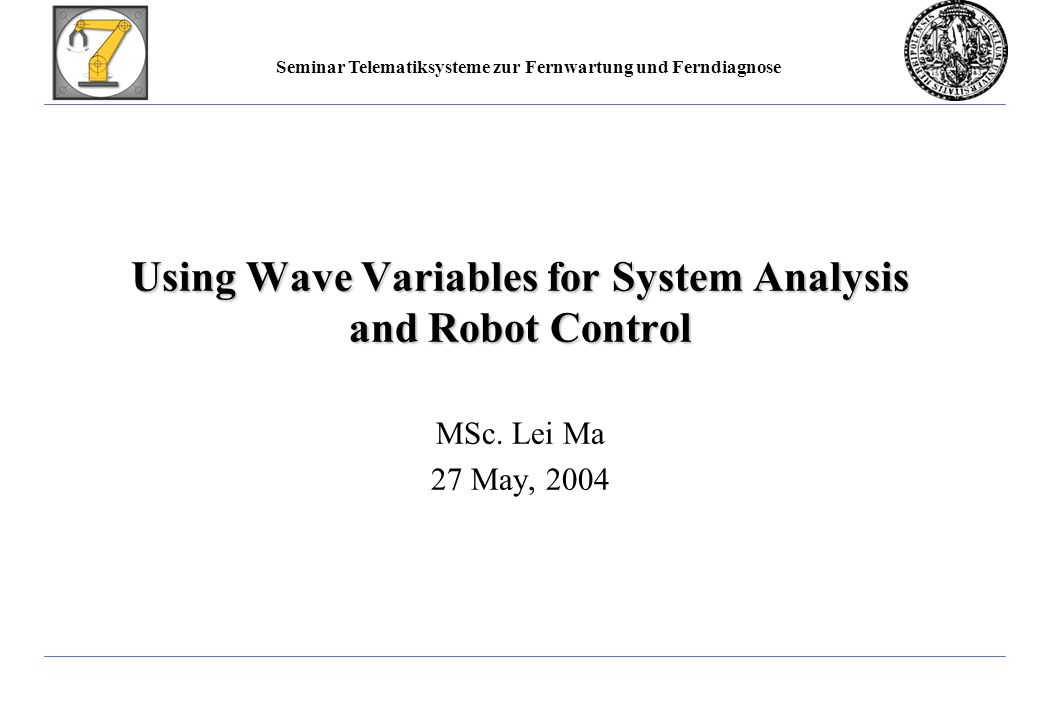 Seminar Telematiksysteme zur Fernwartung und Ferndiagnose Using Wave Variables for System Analysis and Robot Control MSc.