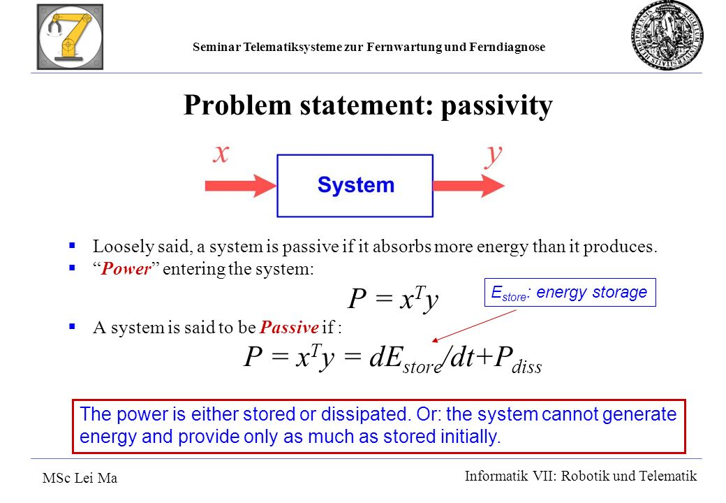 Seminar Telematiksysteme zur Fernwartung und Ferndiagnose MSc Lei Ma Informatik VII: Robotik und Telematik Problem statement: passivity Loosely said, a system is passive if it absorbs more energy than it produces.